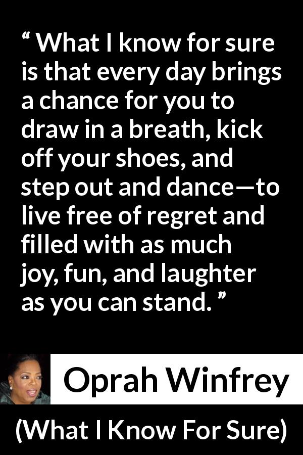 "Oprah Winfrey about fun (""What I Know For Sure"", 2014) - What I know for sure is that every day brings a chance for you to draw in a breath, kick off your shoes, and step out and dance—to live free of regret and filled with as much joy, fun, and laughter as you can stand."