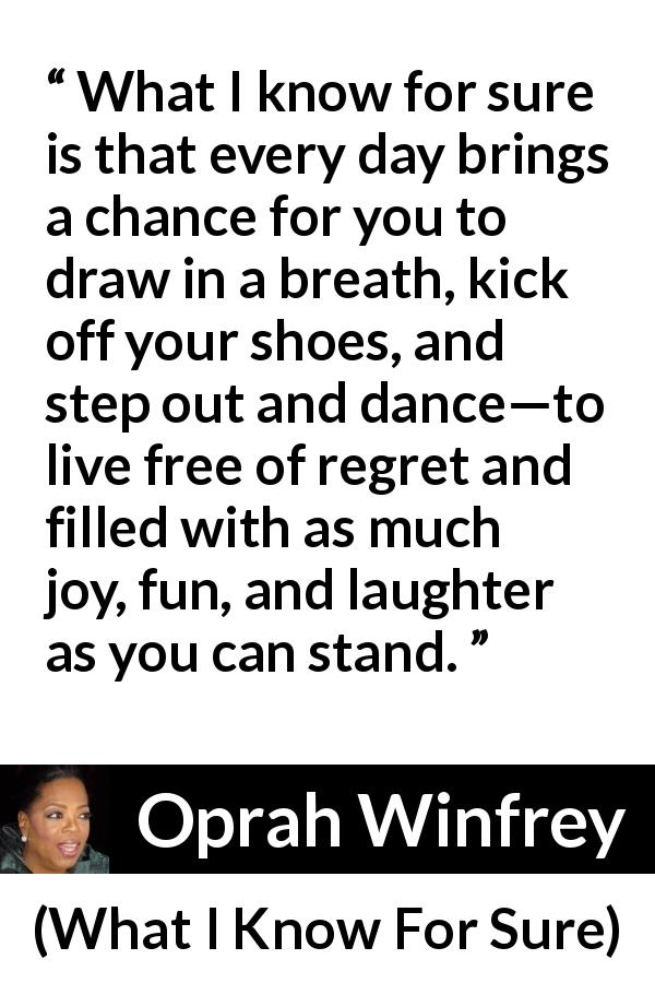 Oprah Winfrey - What I Know For Sure - What I know for sure is that every day brings a chance for you to draw in a breath, kick off your shoes, and step out and dance—to live free of regret and filled with as much joy, fun, and laughter as you can stand.
