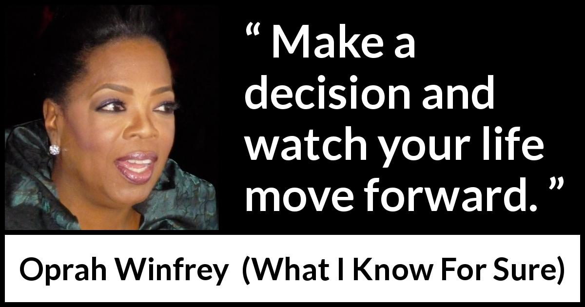 "Oprah Winfrey about life (""What I Know For Sure"", 2014) - Make a decision and watch your life move forward."