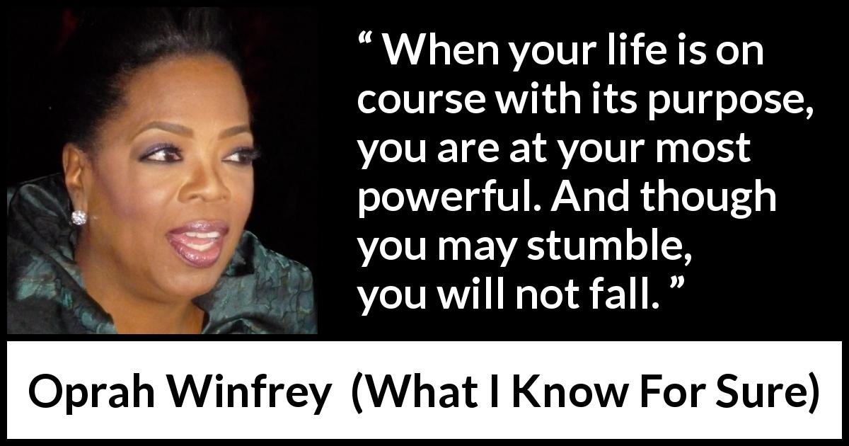 Oprah Winfrey - What I Know For Sure - When your life is on course with its purpose, you are at your most powerful. And though you may stumble, you will not fall.