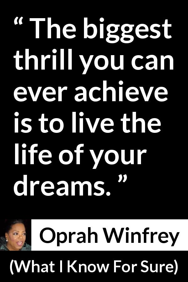 Oprah Winfrey quote about life from What I Know For Sure (2014) - The biggest thrill you can ever achieve is to live the life of your dreams.