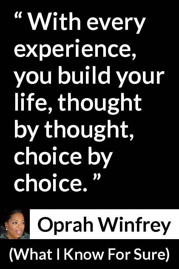"Oprah Winfrey about life (""What I Know For Sure"", 2014) - With every experience, you build your life, thought by thought, choice by choice."
