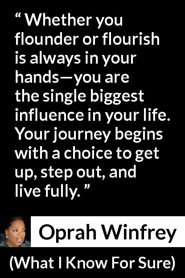 "Oprah Winfrey about life (""What I Know For Sure"", 2014) - Whether you flounder or flourish is always in your hands—you are the single biggest influence in your life. Your journey begins with a choice to get up, step out, and live fully."