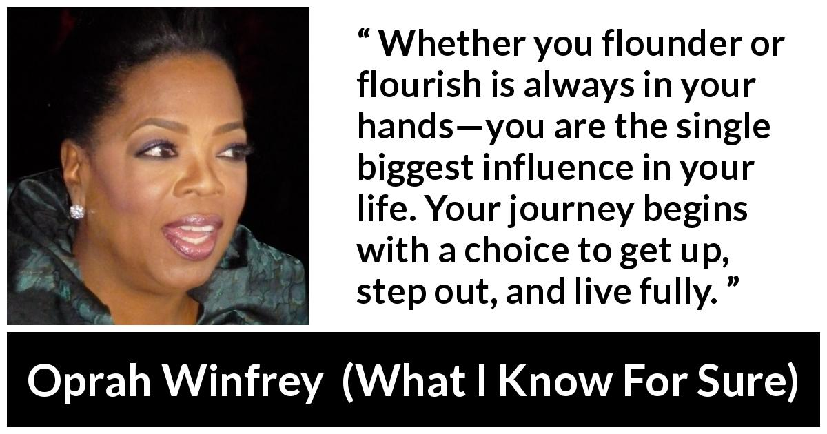 Oprah Winfrey quote about life from What I Know For Sure (2014) - Whether you flounder or flourish is always in your hands—you are the single biggest influence in your life. Your journey begins with a choice to get up, step out, and live fully.