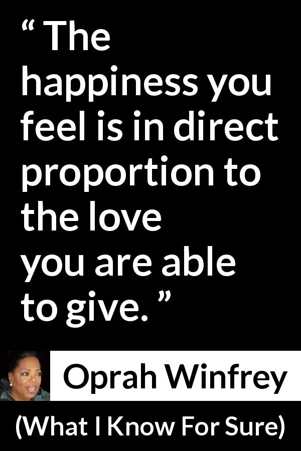 "Oprah Winfrey about love (""What I Know For Sure"", 2014) - The happiness you feel is in direct proportion to the love you are able to give."