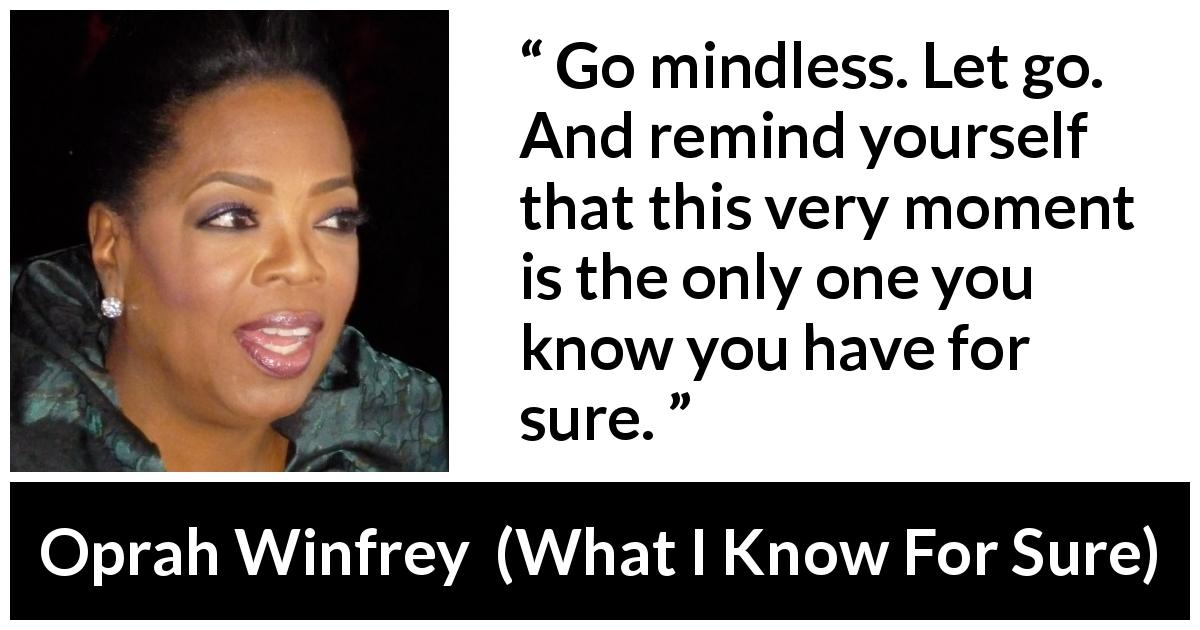 "Oprah Winfrey about mind (""What I Know For Sure"", 2014) - Go mindless. Let go. And remind yourself that this very moment is the only one you know you have for sure."