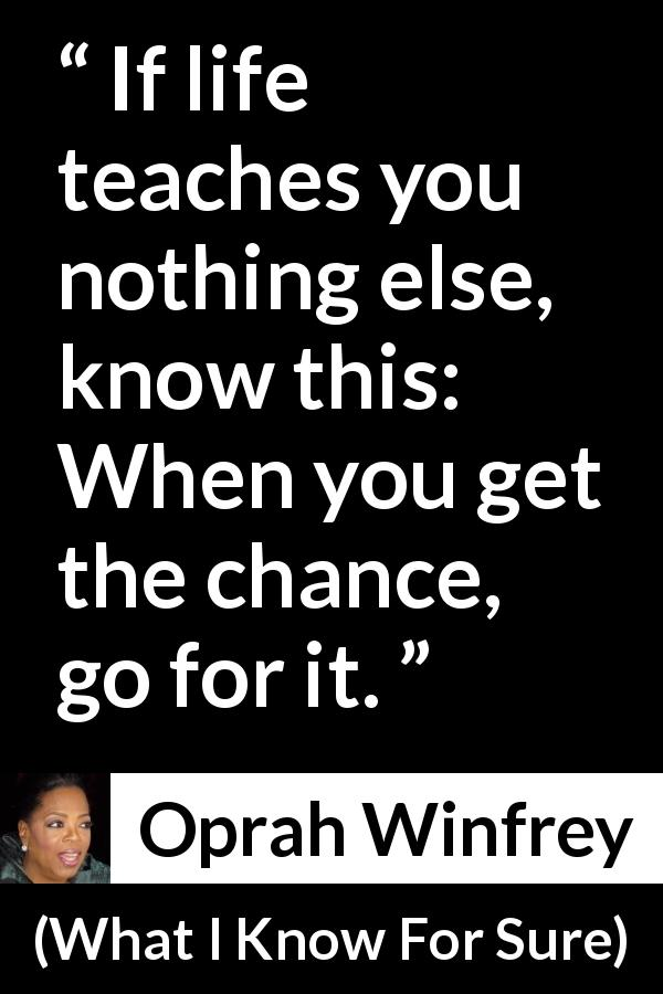 "Oprah Winfrey about opportunity (""What I Know For Sure"", 2014) - If life teaches you nothing else, know this: When you get the chance, go for it."