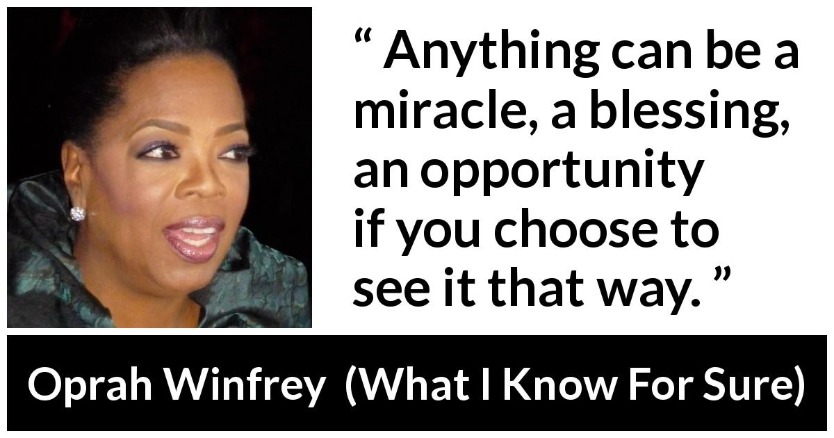 "Oprah Winfrey about opportunity (""What I Know For Sure"", 2014) - Anything can be a miracle, a blessing, an opportunity if you choose to see it that way."