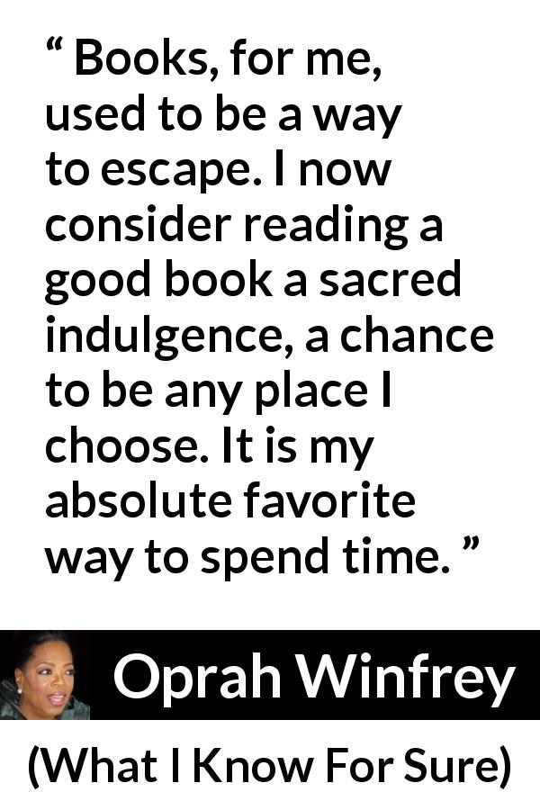 "Oprah Winfrey about reading (""What I Know For Sure"", 2014) - Books, for me, used to be a way to escape. I now consider reading a good book a sacred indulgence, a chance to be any place I choose. It is my absolute favorite way to spend time."