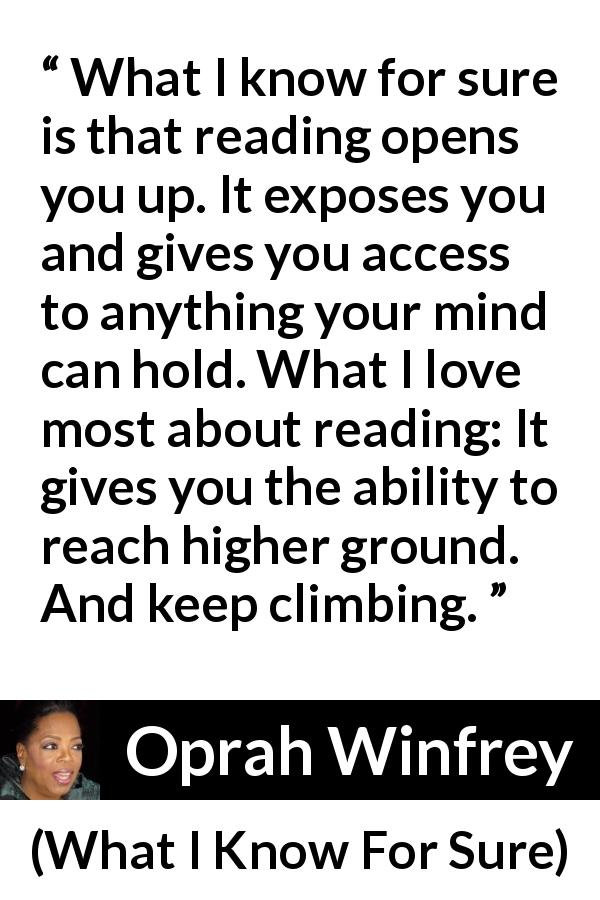 "Oprah Winfrey about reading (""What I Know For Sure"", 2014) - What I know for sure is that reading opens you up. It exposes you and gives you access to anything your mind can hold. What I love most about reading: It gives you the ability to reach higher ground. And keep climbing."
