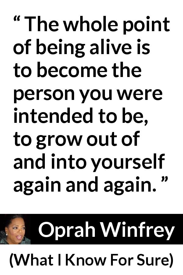 "Oprah Winfrey about self (""What I Know For Sure"", 2014) - The whole point of being alive is to become the person you were intended to be, to grow out of and into yourself again and again."