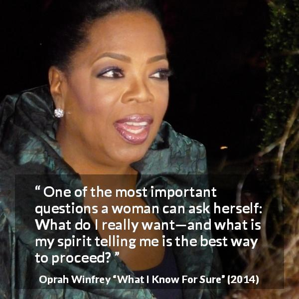 "Oprah Winfrey about woman (""What I Know For Sure"", 2014) - One of the most important questions a woman can ask herself: What do I really want—and what is my spirit telling me is the best way to proceed?"