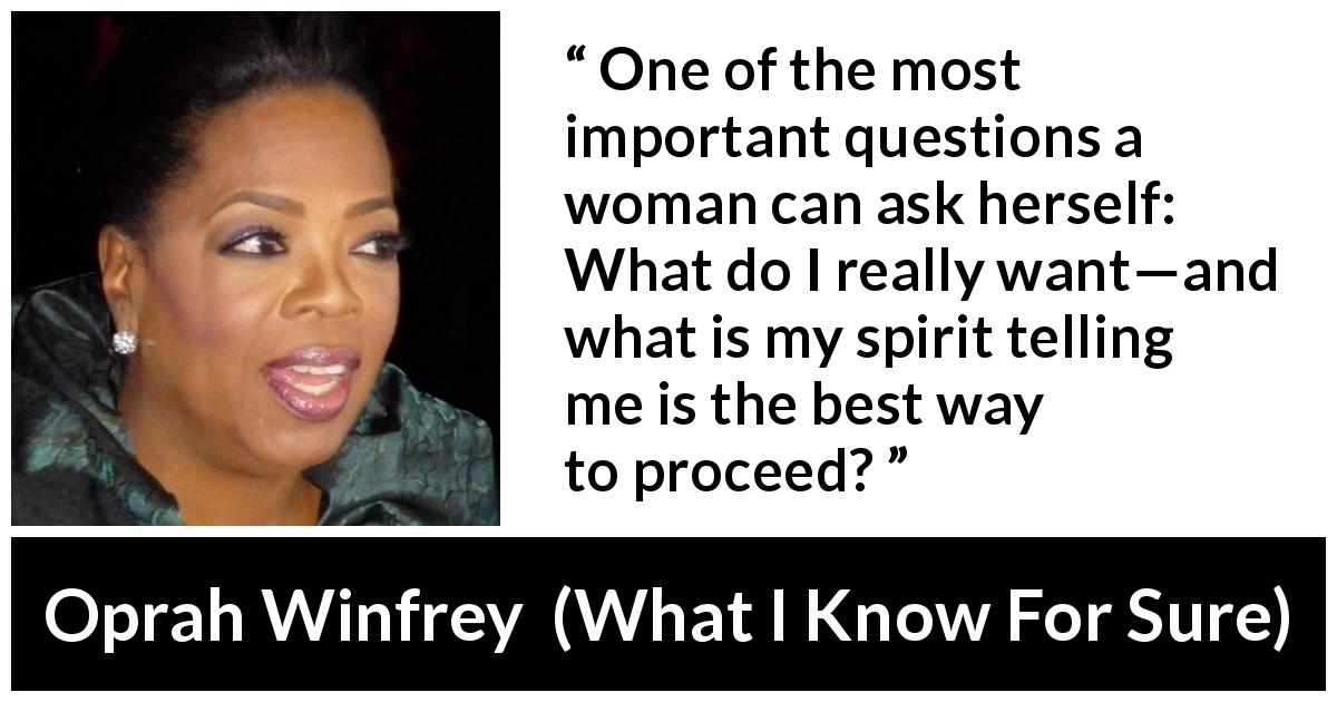 Oprah Winfrey - What I Know For Sure - One of the most important questions a woman can ask herself: What do I really want—and what is my spirit telling me is the best way to proceed?