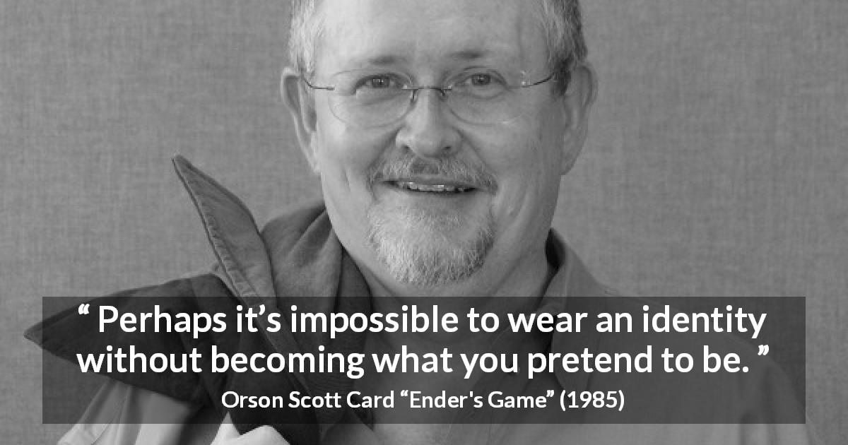 "Orson Scott Card about being (""Ender's Game"", 1985) - Perhaps it's impossible to wear an identity without becoming what you pretend to be."