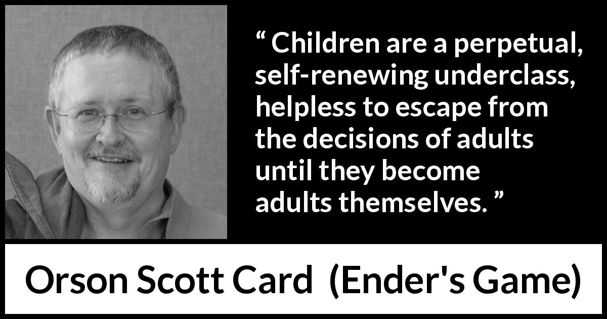 Orson Scott Card - Ender's Game - Children are a perpetual, self-renewing underclass, helpless to escape from the decisions of adults until they become adults themselves.