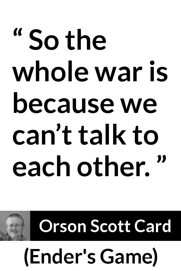 "Orson Scott Card about communication (""Ender's Game"", 1985) - So the whole war is because we can't talk to each other."