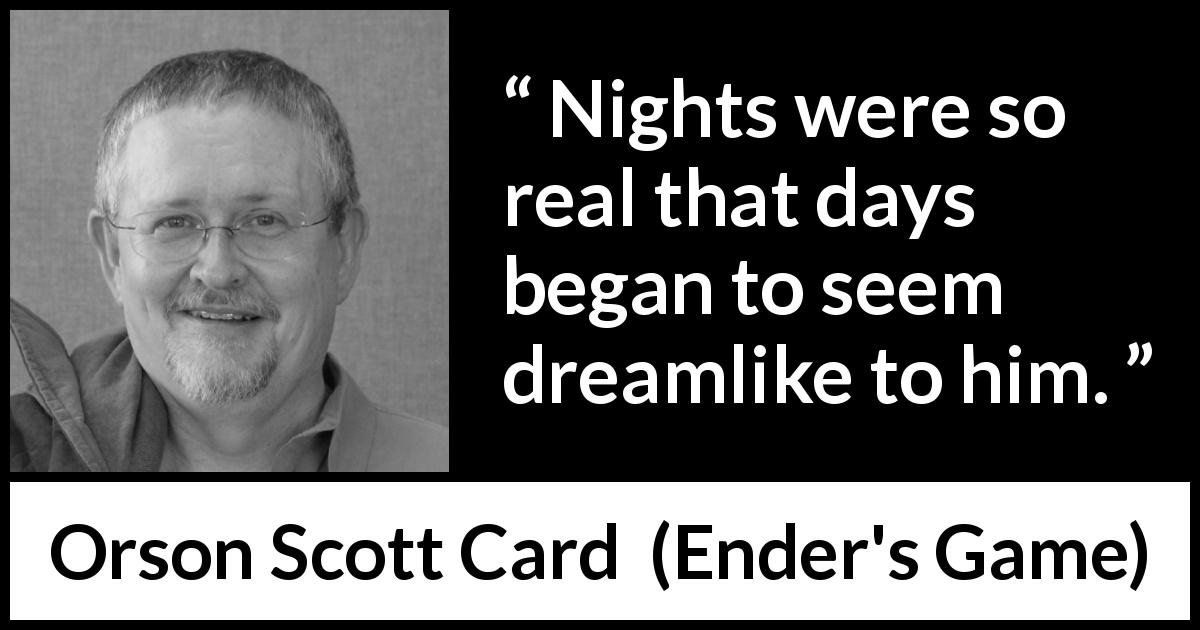 "Orson Scott Card about dream (""Ender's Game"", 1985) - Nights were so real that days began to seem dreamlike to him."