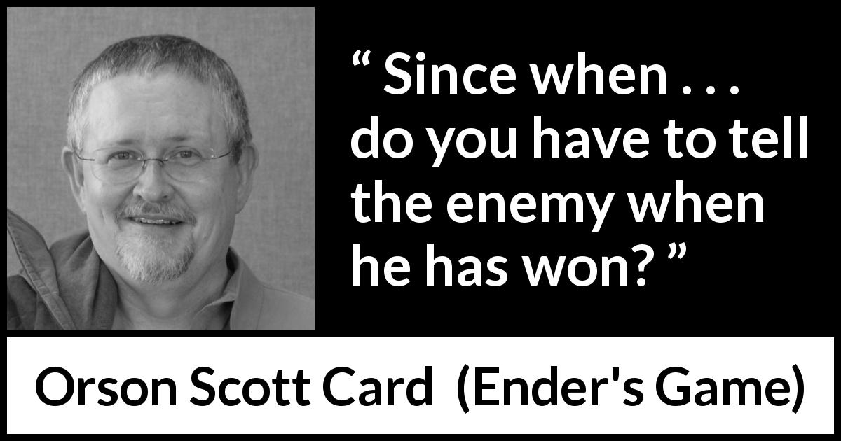 "Orson Scott Card about enemy (""Ender's Game"", 1985) - Since when . . . do you have to tell the enemy when he has won?"