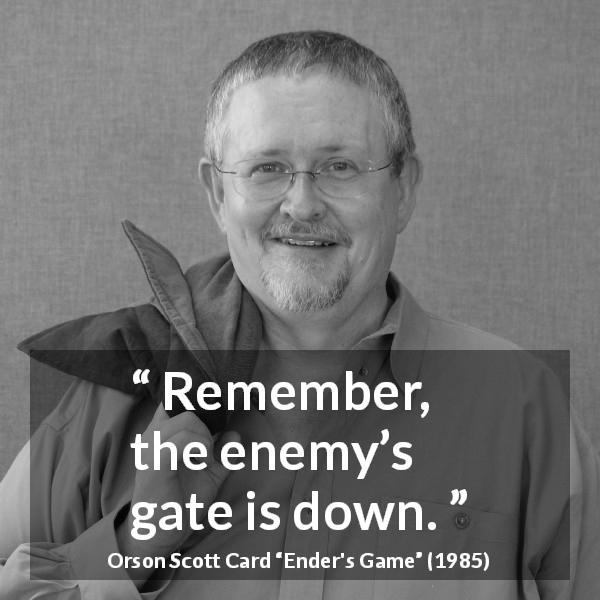 "Orson Scott Card about enemy (""Ender's Game"", 1985) - Remember, the enemy's gate is down."