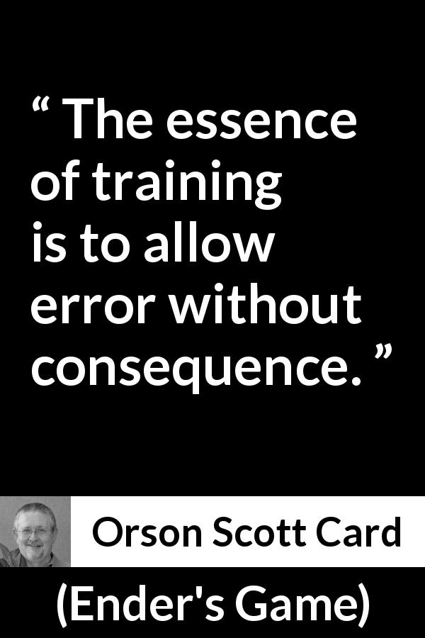 Orson Scott Card quote about error from Ender's Game (1985) - The essence of training is to allow error without consequence.