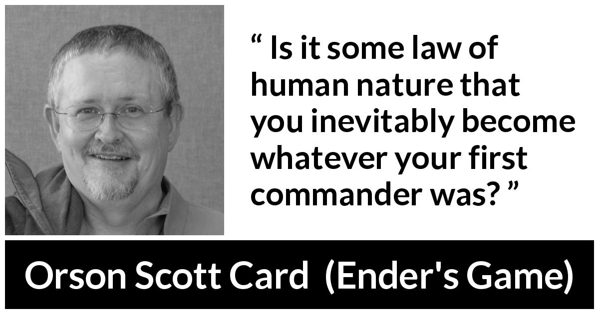 "Orson Scott Card about example (""Ender's Game"", 1985) - Is it some law of human nature that you inevitably become whatever your first commander was?"