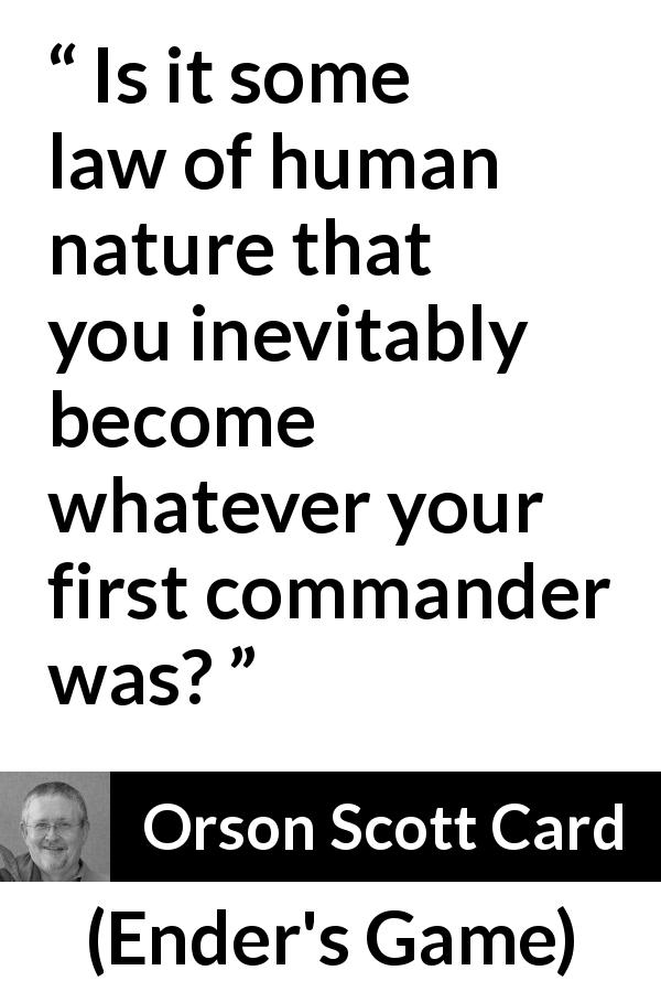 Orson Scott Card quote about example from Ender's Game (1985) - Is it some law of human nature that you inevitably become whatever your first commander was?
