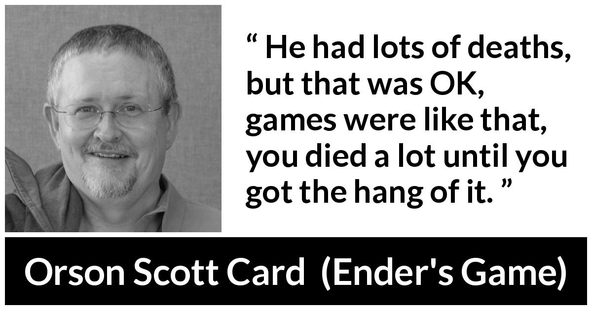 Orson Scott Card - Ender's Game - He had lots of deaths, but that was OK, games were like that, you died a lot until you got the hang of it.