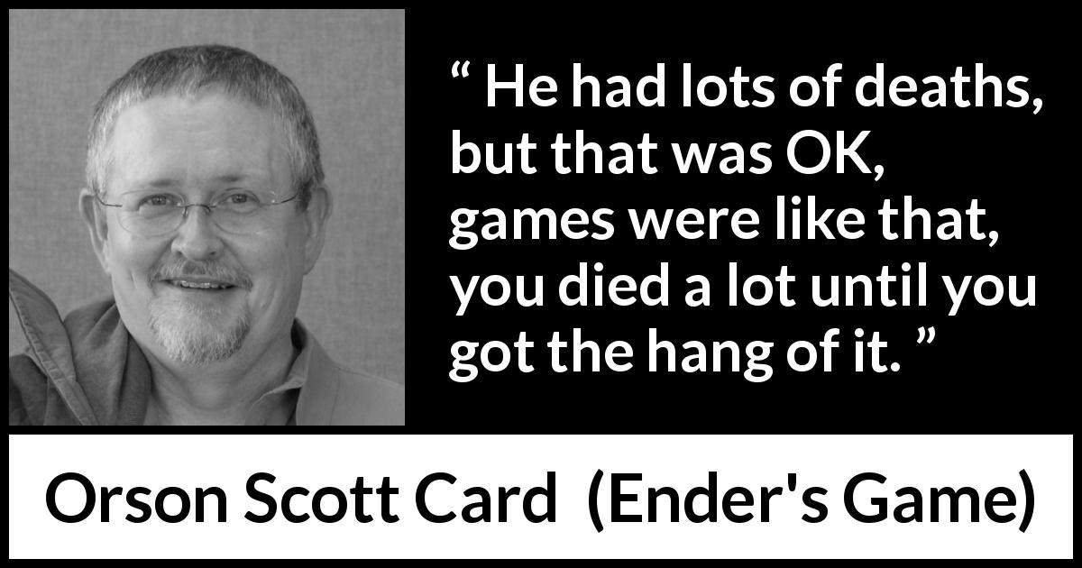 Orson Scott Card quote about game from Ender's Game (1985) - He had lots of deaths, but that was OK, games were like that, you died a lot until you got the hang of it.