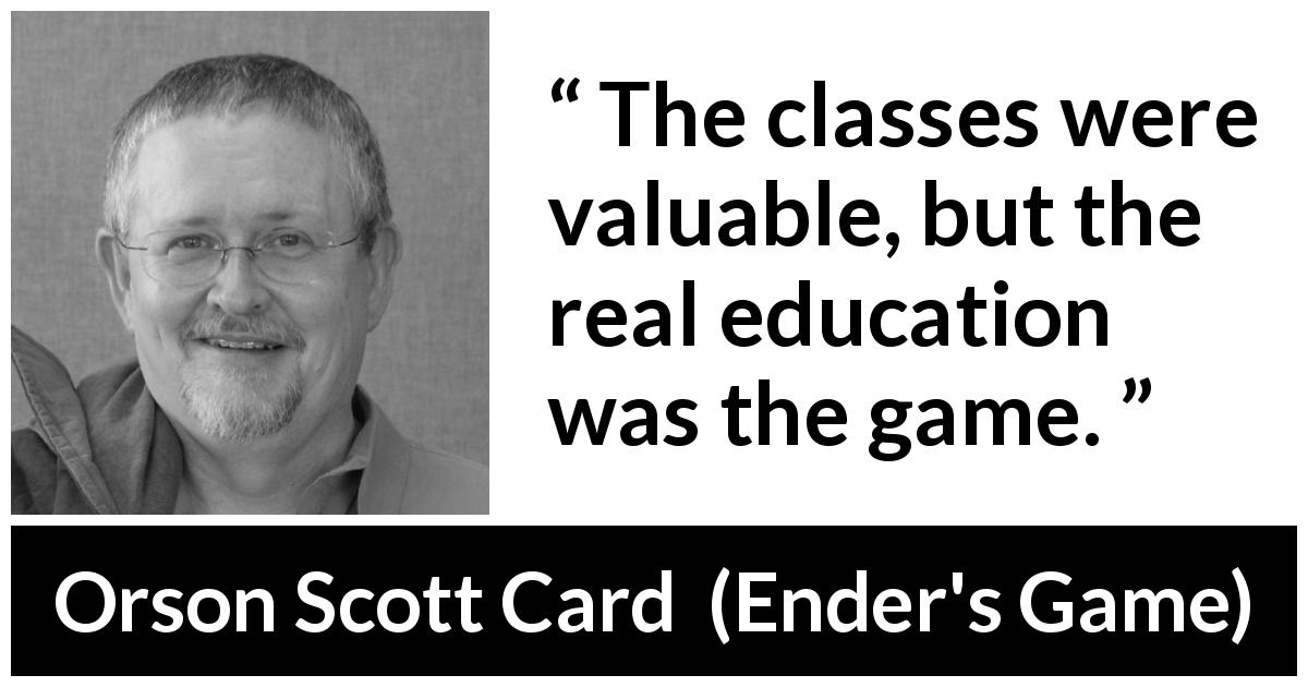 Orson Scott Card quote about game from Ender's Game (1985) - The classes were valuable, but the real education was the game.