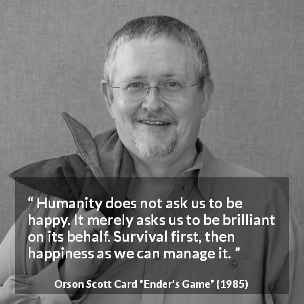 "Orson Scott Card about happiness (""Ender's Game"", 1985) - Humanity does not ask us to be happy. It merely asks us to be brilliant on its behalf. Survival first, then happiness as we can manage it."
