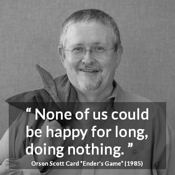 "Orson Scott Card about happiness (""Ender's Game"", 1985) - None of us could be happy for long, doing nothing."