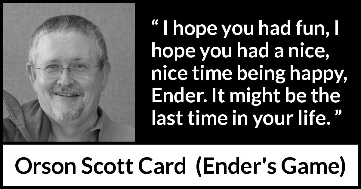Orson Scott Card quote about happiness from Ender's Game (1985) - I hope you had fun, I hope you had a nice, nice time being happy, Ender. It might be the last time in your life.