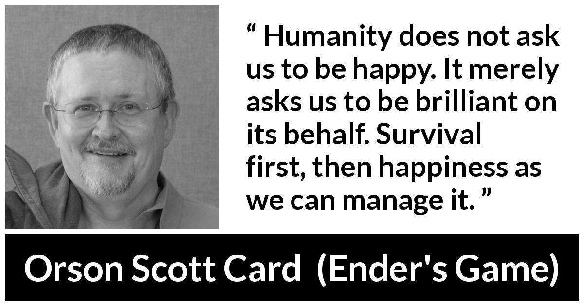 Orson Scott Card quote about happiness from Ender's Game (1985) - Humanity does not ask us to be happy. It merely asks us to be brilliant on its behalf. Survival first, then happiness as we can manage it.