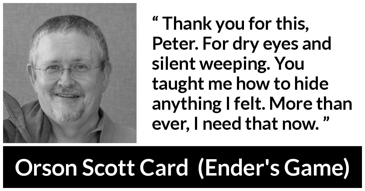 "Orson Scott Card about hiding (""Ender's Game"", 1985) - Thank you for this, Peter. For dry eyes and silent weeping. You taught me how to hide anything I felt. More than ever, I need that now."
