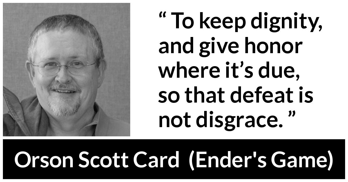 "Orson Scott Card about honor (""Ender's Game"", 1985) - To keep dignity, and give honor where it's due, so that defeat is not disgrace."