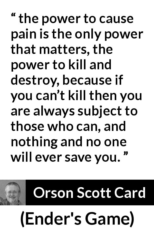 "Orson Scott Card about killing (""Ender's Game"", 1985) - the power to cause pain is the only power that matters, the power to kill and destroy, because if you can't kill then you are always subject to those who can, and nothing and no one will ever save you."