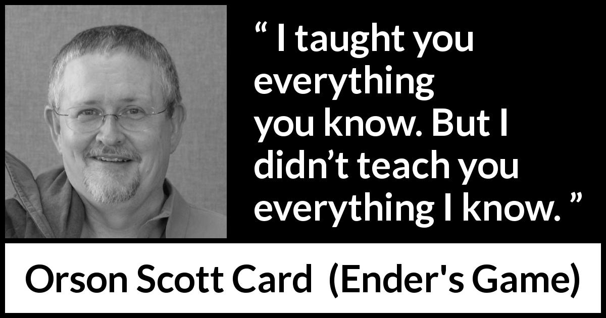 "Orson Scott Card about knowledge (""Ender's Game"", 1985) - I taught you everything you know. But I didn't teach you everything I know."