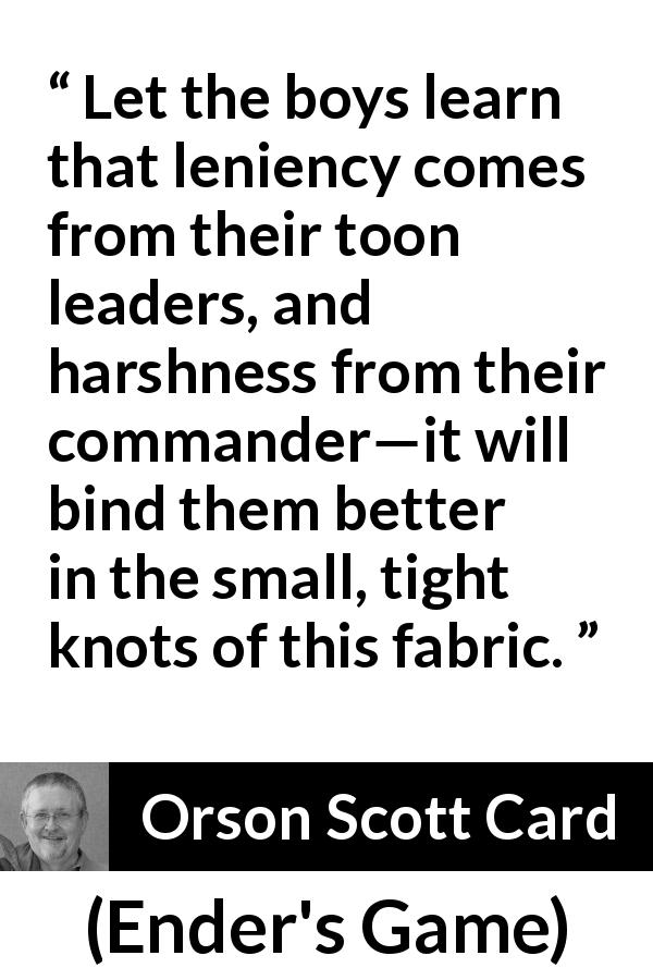 "Orson Scott Card about leadership (""Ender's Game"", 1985) - Let the boys learn that leniency comes from their toon leaders, and harshness from their commander—it will bind them better in the small, tight knots of this fabric."