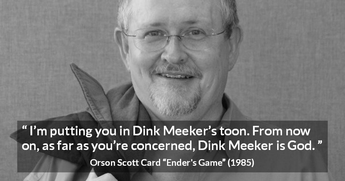 "Orson Scott Card about obedience (""Ender's Game"", 1985) - I'm putting you in Dink Meeker's toon. From now on, as far as you're concerned, Dink Meeker is God."