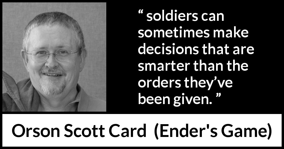 "Orson Scott Card about order (""Ender's Game"", 1985) - soldiers can sometimes make decisions that are smarter than the orders they've been given."