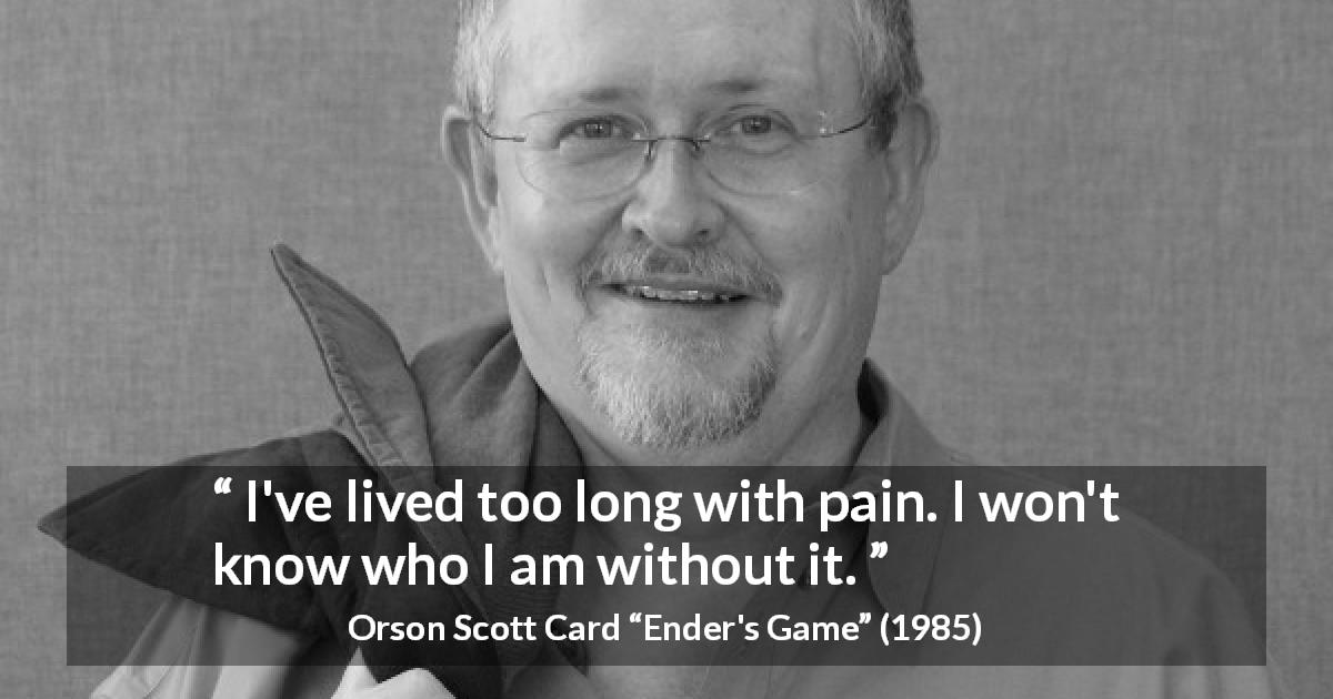 "Orson Scott Card about pain (""Ender's Game"", 1985) - I've lived too long with pain. I won't know who I am without it."