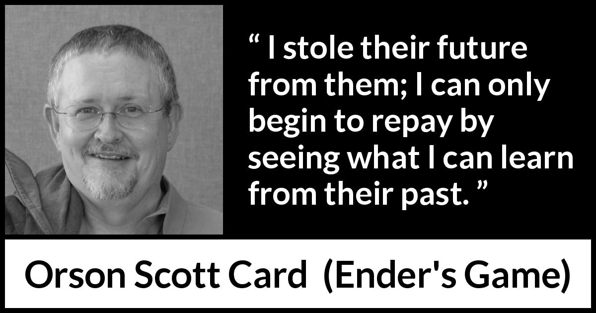 Orson Scott Card - Ender's Game - I stole their future from them; I can only begin to repay by seeing what I can learn from their past.