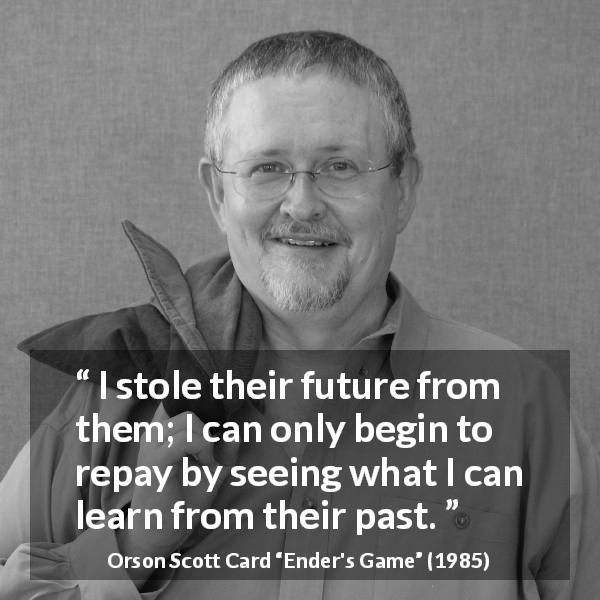 "Orson Scott Card about past (""Ender's Game"", 1985) - I stole their future from them; I can only begin to repay by seeing what I can learn from their past."