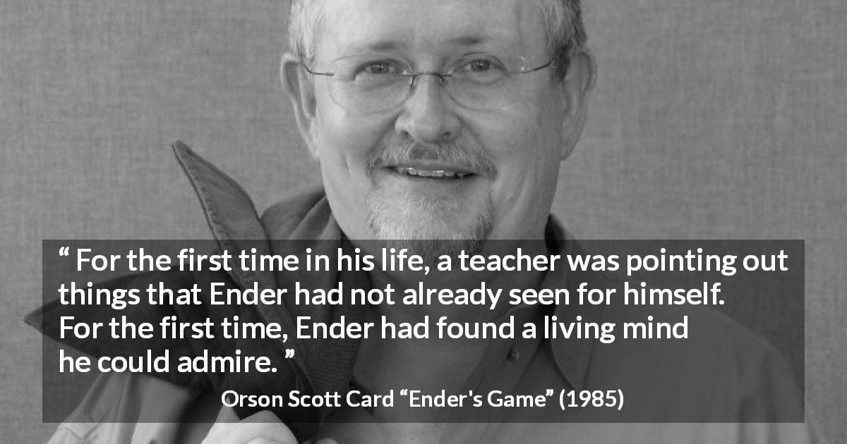 "Orson Scott Card about personality (""Ender's Game"", 1985) - For the first time in his life, a teacher was pointing out things that Ender had not already seen for himself. For the first time, Ender had found a living mind he could admire."
