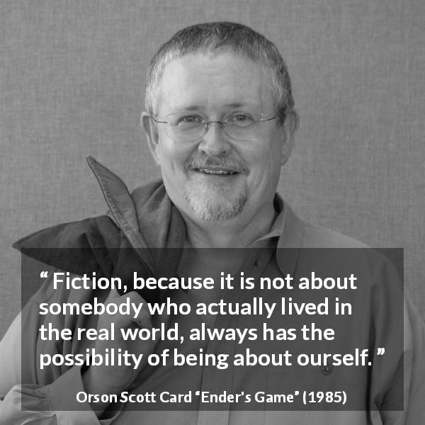 "Orson Scott Card about reality (""Ender's Game"", 1985) - Fiction, because it is not about somebody who actually lived in the real world, always has the possibility of being about ourself."