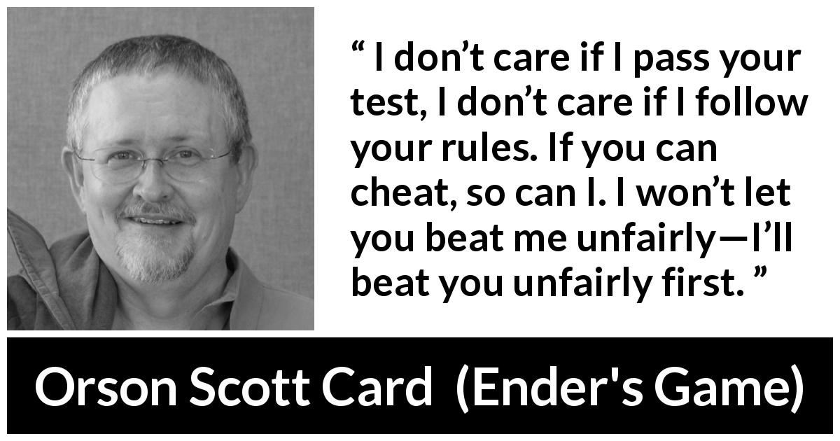"Orson Scott Card about rules (""Ender's Game"", 1985) - I don't care if I pass your test, I don't care if I follow your rules. If you can cheat, so can I. I won't let you beat me unfairly—I'll beat you unfairly first."