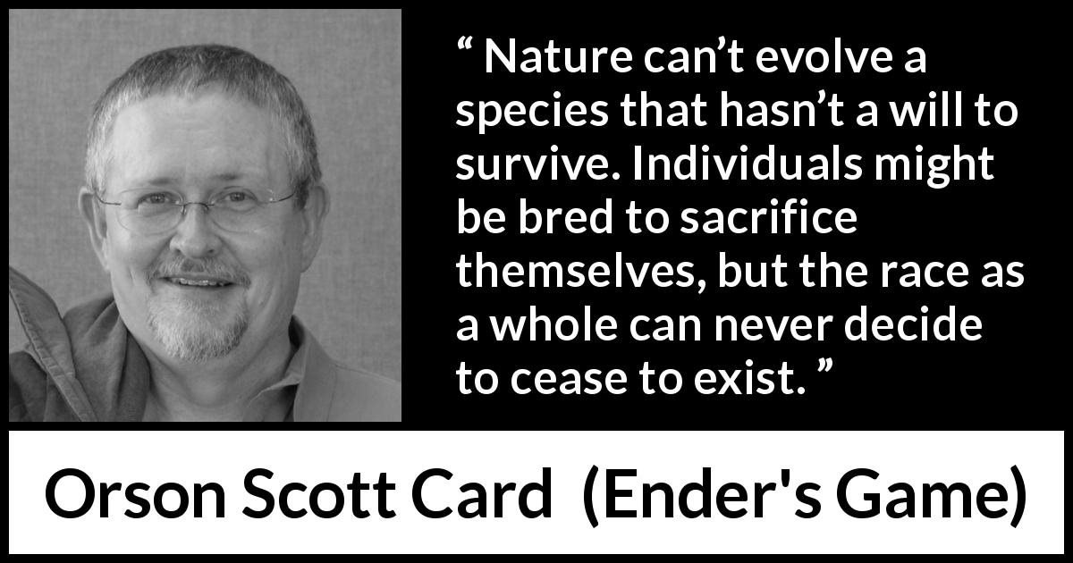 "Orson Scott Card about sacrifice (""Ender's Game"", 1985) - Nature can't evolve a species that hasn't a will to survive. Individuals might be bred to sacrifice themselves, but the race as a whole can never decide to cease to exist."