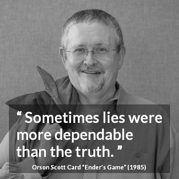 "Orson Scott Card about truth (""Ender's Game"", 1985) - Sometimes lies were more dependable than the truth."
