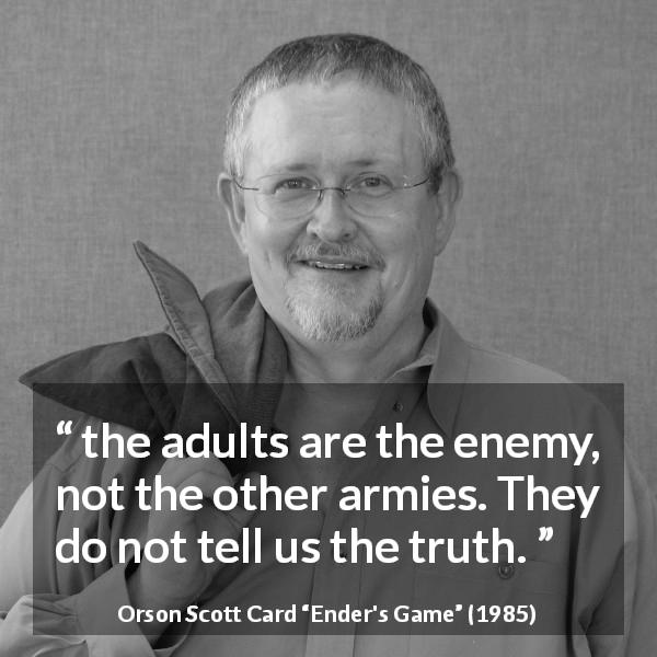 "Orson Scott Card about truth (""Ender's Game"", 1985) - the adults are the enemy, not the other armies. They do not tell us the truth."
