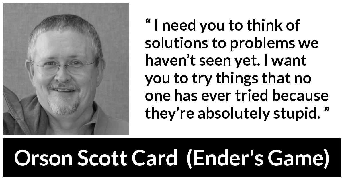 "Orson Scott Card about trying (""Ender's Game"", 1985) - I need you to think of solutions to problems we haven't seen yet. I want you to try things that no one has ever tried because they're absolutely stupid."